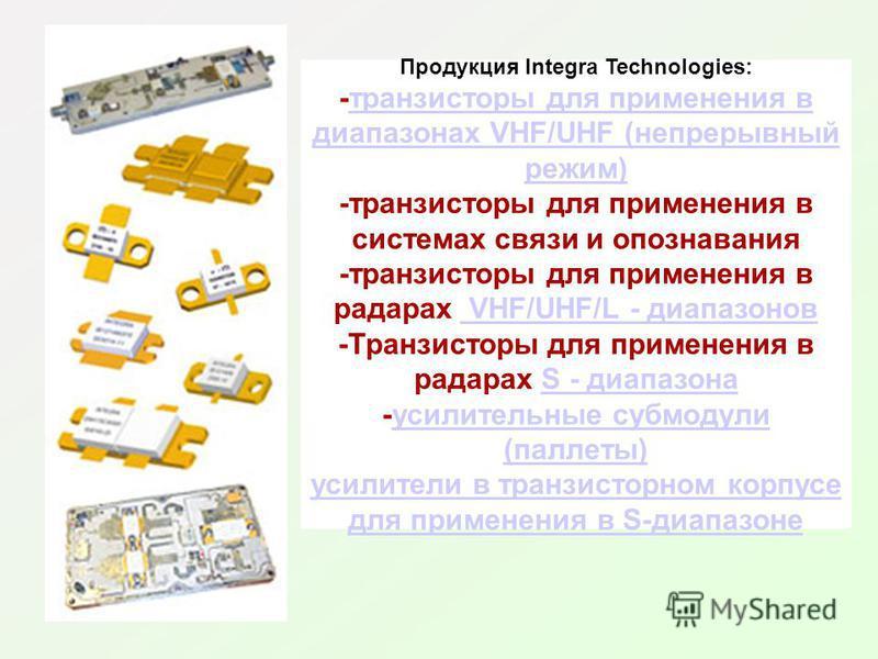 Продукция Integra Technologies: -транзисторы для применения в диапазонах VHF/UHF (непрерывный режим)транзисторы для применения в диапазонах VHF/UHF (непрерывный режим) -транзисторы для применения в системах связи и опознавания -транзисторы для примен