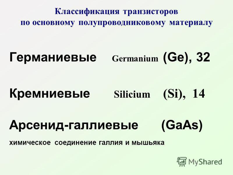 Классификация транзисторов по основному полупроводниковому материалу Германиевые Germanium (Ge), 32 Кремниевые Silicium (Si), 14 Арсенид-галлиевые (GaAs) химическое соединение галлия и мышьяка