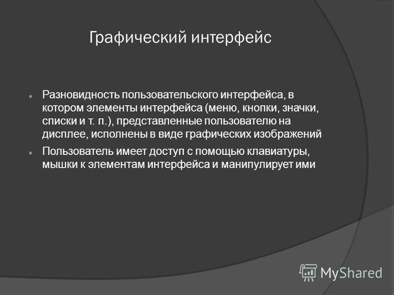 Графический интерфейс Разновидность пользовательского интерфейса, в котором элементы интерфейса (меню, кнопки, значки, списки и т. п.), представленные пользователю на дисплее, исполнены в виде графических изображений Пользователь имеет доступ с помощ