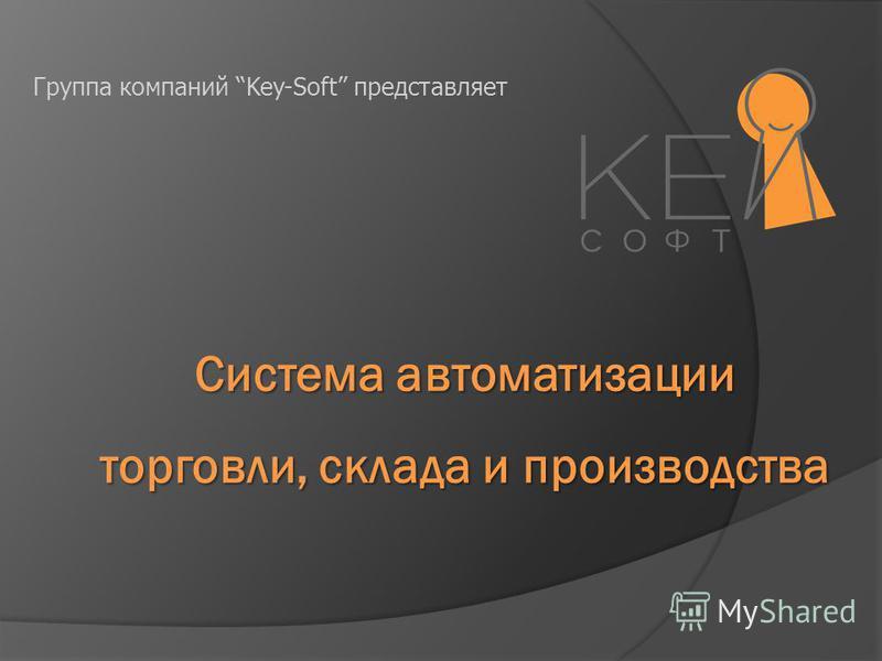 Система автоматизации торговли, склада и производства Группа компаний Key-Soft представляет