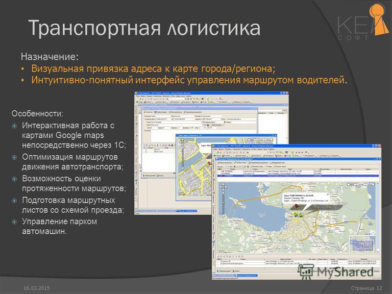 Транспортная логистика Особенности: Интерактивная работа с картами Google maps непосредственно через 1С; Оптимизация маршрутов движения автотранспорта; Возможность оценки протяженности маршрутов; Подготовка маршрутных листов со схемой проезда; Управл