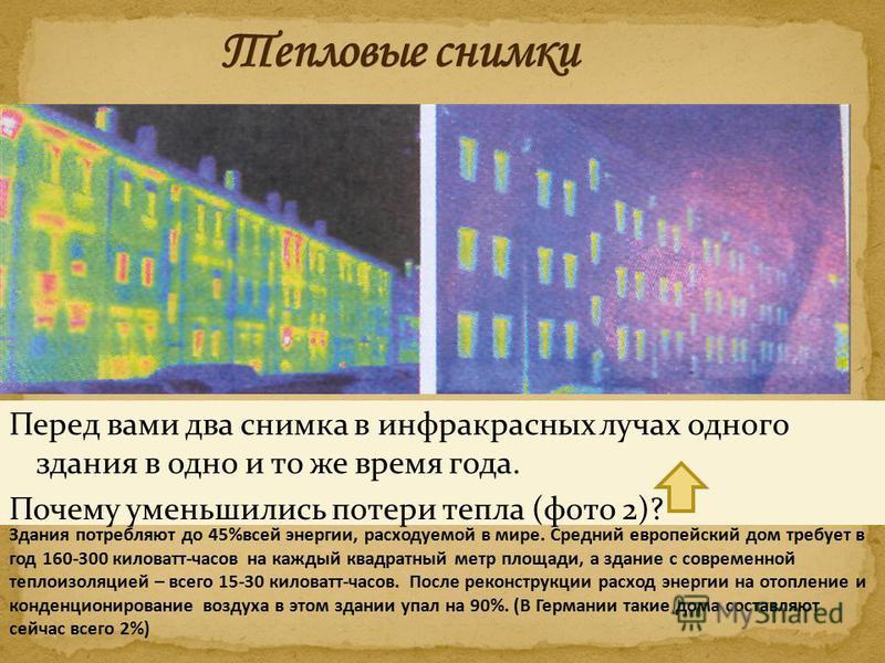 Перед вами два снимка в инфракрасных лучах одного здания в одно и то же время года. Почему уменьшились потери тепла (фото 2)? Здания потребляют до 45%всей энергии, расходуемой в мире. Средний европейский дом требует в год 160-300 киловатт-часов на ка