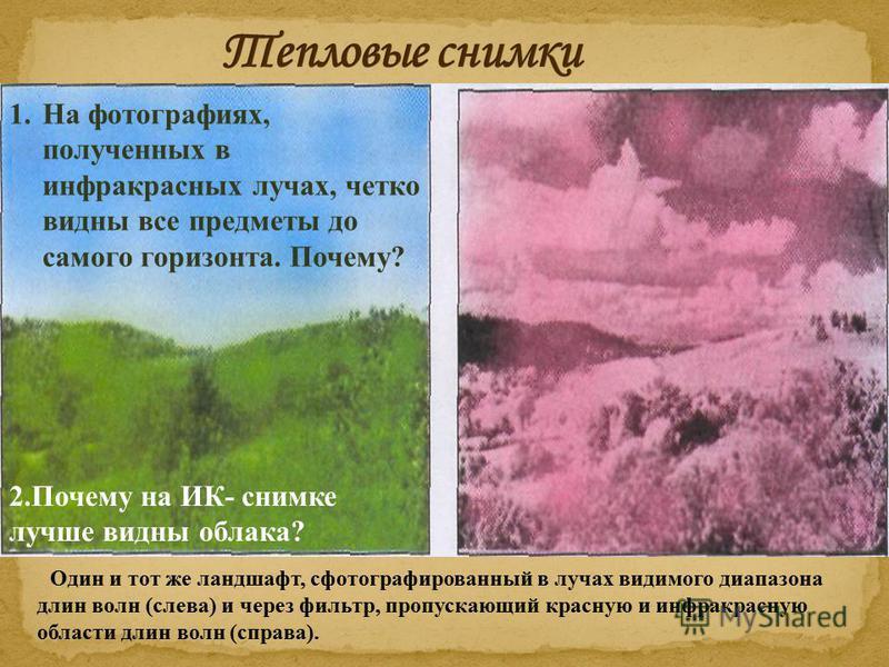 Один и тот же ландшафт, сфотографированный в лучах видимого диапазона длин волн (слева) и через фильтр, пропускающий красную и инфракрасную области длин волн (справа). 2. Почему на ИК- снимке лучше видны облака? 1. На фотографиях, полученных в инфрак
