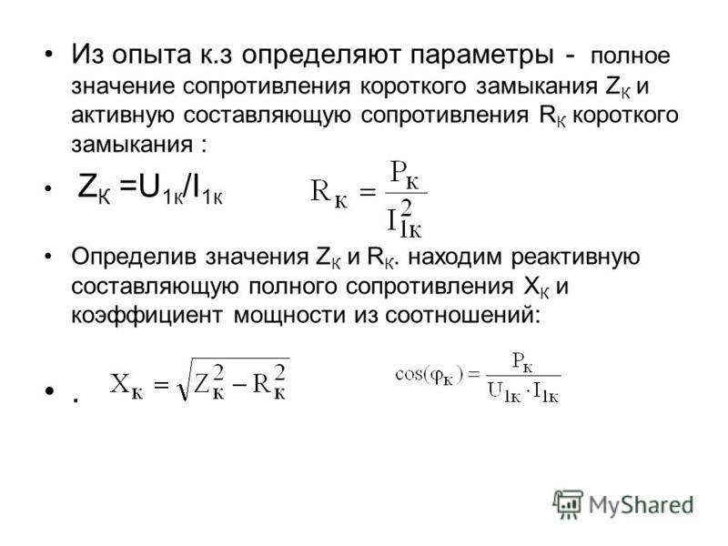 Из опыта к.з определяют параметры - полное значение сопротивления короткого замыкания Z К и активную составляющую сопротивления R К короткого замыкания : Z К =U 1 к /I 1 к Определив значения Z К и R К. находим реактивную составляющую полного сопротив