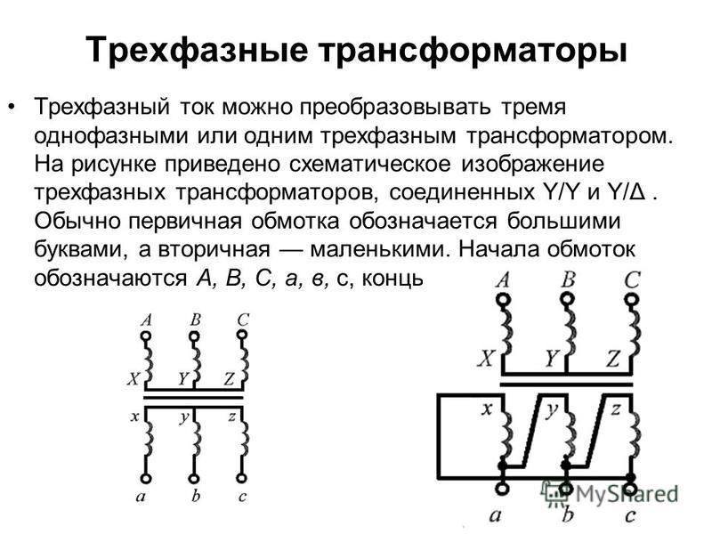 Трехфазные трансформаторы Трехфазный ток можно преобразовывать тремя однофазными или одним трехфазным трансформатором. На рисунке приведено схематическое изображение трехфазных трансформаторов, соединенных Y/Y и Y/Δ. Обычно первичная обмотка обознача