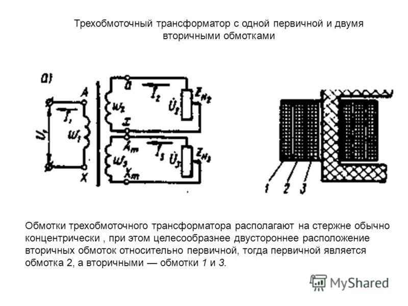 Трехобмоточный трансформатор с одной первичной и двумя вторичными обмотками Обмотки трехобмоточного трансформатора располагают на стержне обычно концентрически, при этом целесообразнее двустороннее расположение вторичных обмоток относительно первично