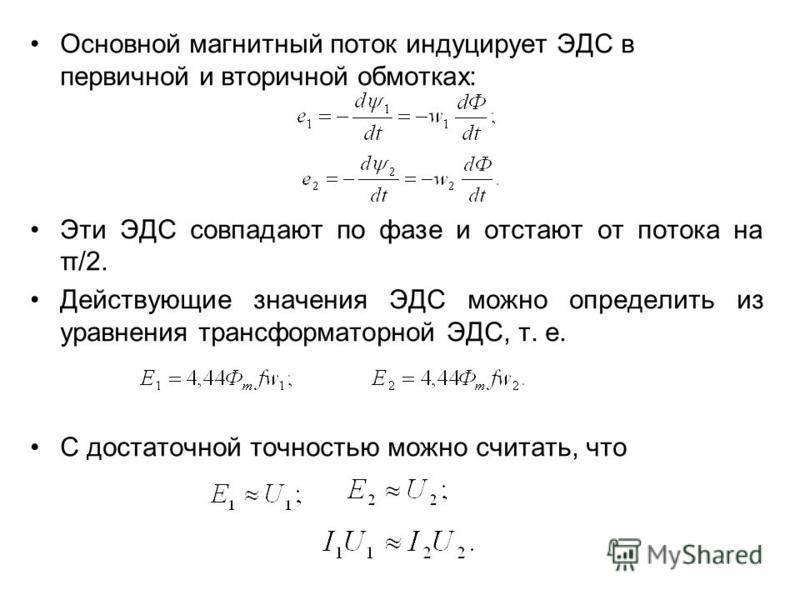 Основной магнитный поток индуцирует ЭДС в первичной и вторичной обмотках: Эти ЭДС совпадают по фазе и отстают от потока на π/2. Действующие значения ЭДС можно определить из уравнения трансформаторной ЭДС, т. е. С достаточной точностью можно считать,