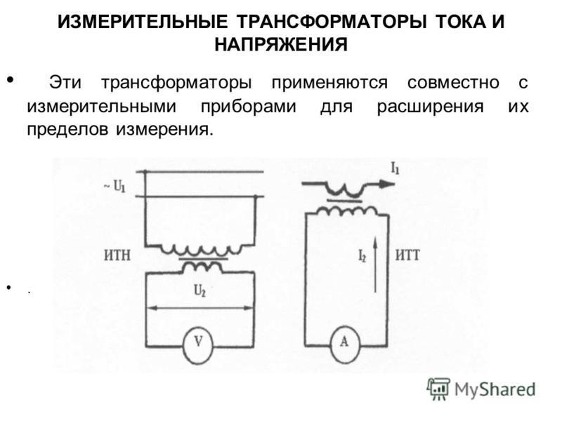 ИЗМЕРИТЕЛЬНЫЕ ТРАНСФОРМАТОРЫ ТОКА И НАПРЯЖЕНИЯ Эти трансформаторы применяются совместно с измерительными приборами для расширения их пределов измерения..