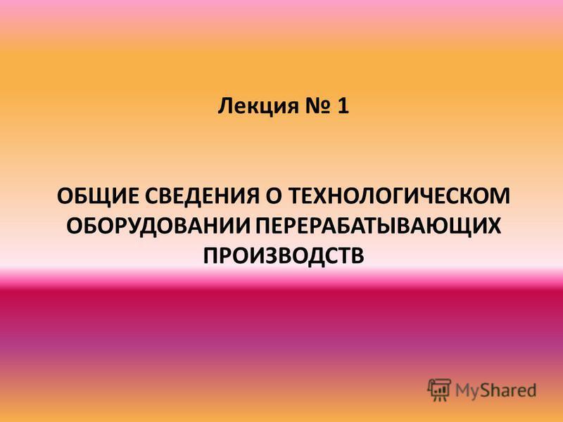 Лекция 1 ОБЩИЕ СВЕДЕНИЯ О ТЕХНОЛОГИЧЕСКОМ ОБОРУДОВАНИИ ПЕРЕРАБАТЫВАЮЩИХ ПРОИЗВОДСТВ