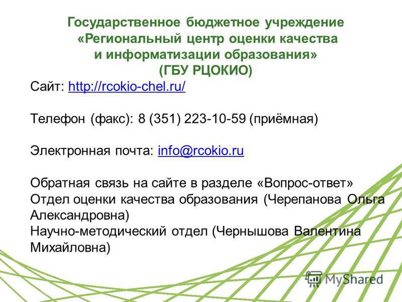 Сайт: http://rcokio-chel.ru/http://rcokio-chel.ru/ Телефон (факс): 8 (351) 223-10-59 (приёмная) Электронная почта: info@rcokio.ruinfo@rcokio.ru Обратная связь на сайте в разделе «Вопрос-ответ» Отдел оценки качества образования (Черепанова Ольга Алекс