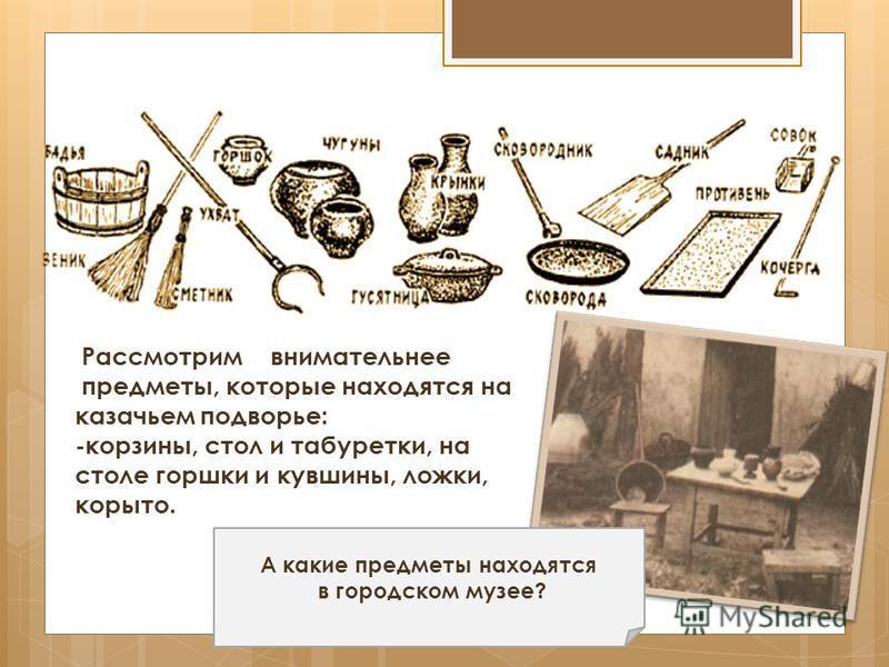 Рассмотрим внимательнее предметы, которые находятся на казачьем подворье: -корзины, стол и табуретки, на столе горшки и кувшины, ложки, корыто. А какие предметы находятся в городском музее?