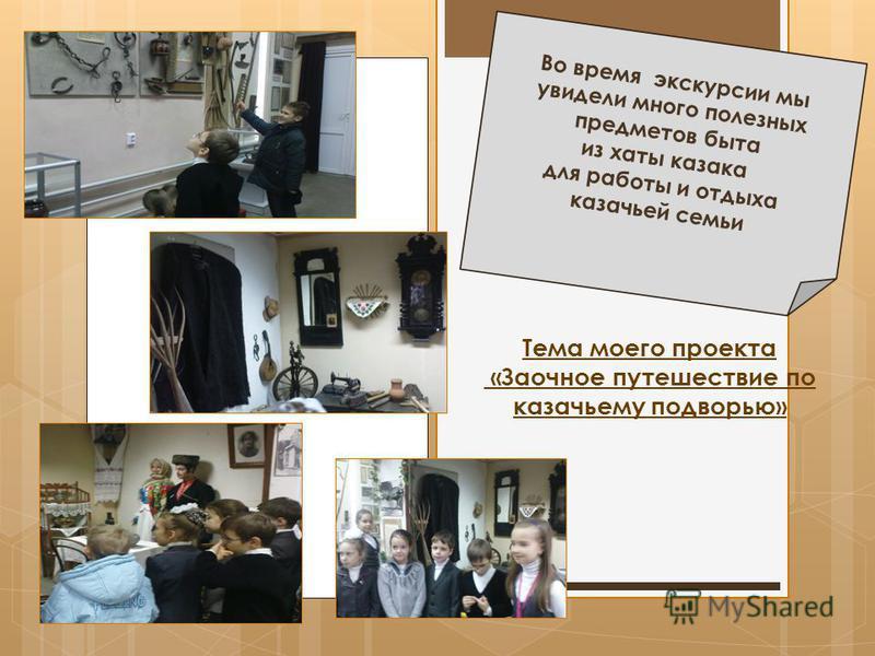 Во время экскурсии мы увидели много полезных предметов быта из хаты казака для работы и отдыха казачьей семьи Тема моего проекта «Заочное путешествие по казачьему подворью»