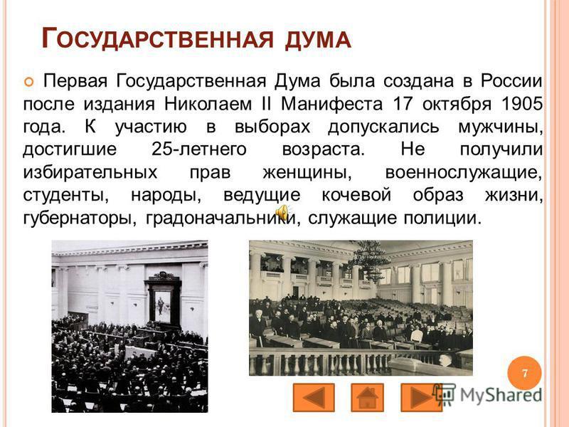 Г ОСУДАРСТВЕННАЯ ДУМА Первая Государственная Дума была создана в России после издания Николаем II Манифеста 17 октября 1905 года. К участию в выборах допускались мужчины, достигшие 25-летнего возраста. Не получили избирательных прав женщины, военносл