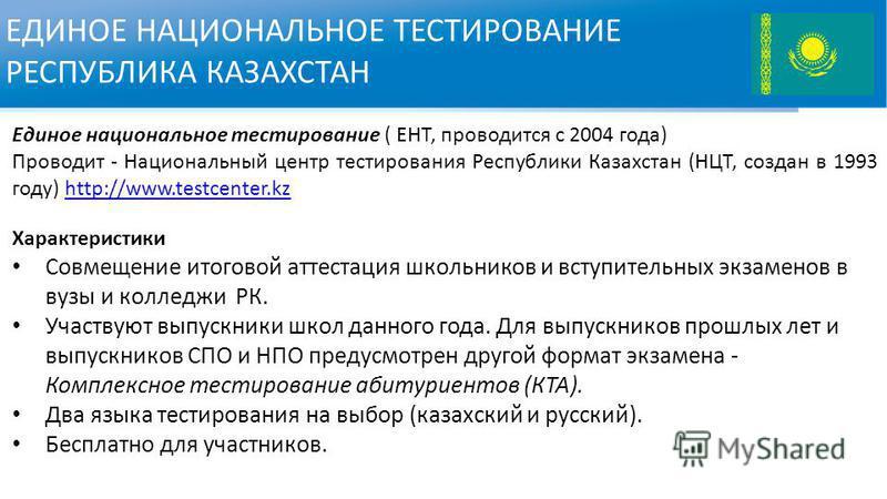 ЕДИНОЕ НАЦИОНАЛЬНОЕ ТЕСТИРОВАНИЕ РЕСПУБЛИКА КАЗАХСТАН Единое национальное тестирование ( ЕНТ, проводится с 2004 года) Проводит - Национальный центр тестирования Республики Казахстан (НЦТ, создан в 1993 году) http://www.testcenter.kzhttp://www.testcen