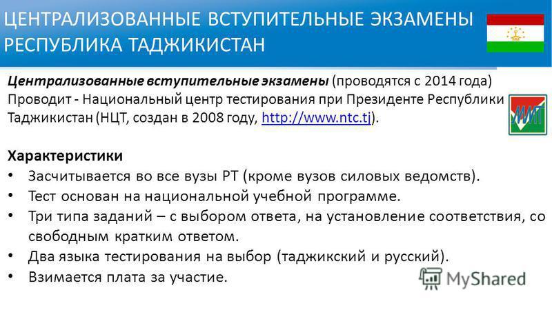 ЦЕНТРАЛИЗОВАННЫЕ ВСТУПИТЕЛЬНЫЕ ЭКЗАМЕНЫ РЕСПУБЛИКА ТАДЖИКИСТАН Централизованные вступительные экзамены (проводятся с 2014 года) Проводит - Национальный центр тестирования при Президенте Республики Таджикистан (НЦТ, создан в 2008 году, http://www.ntc.