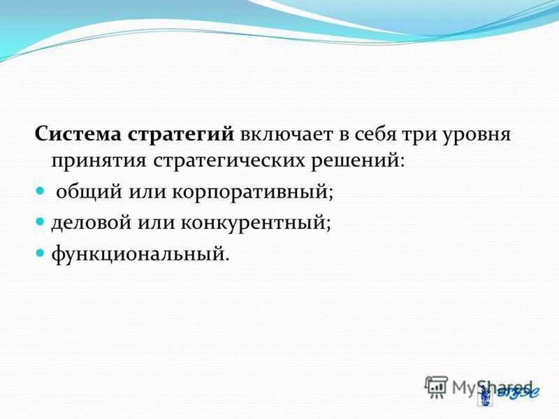 Система стратегий включает в себя три уровня принятия стратегических решений: общий или корпоративный; деловой или конкурентный; функциональный.