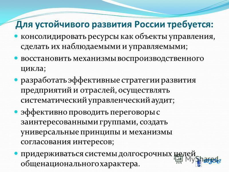 Для устойчивого развития России требуется: консолидировать ресурсы как объекты управления, сделать их наблюдаемыми и управляемыми; восстановить механизмы воспроизводственного цикла; разработать эффективные стратегии развития предприятий и отраслей, о