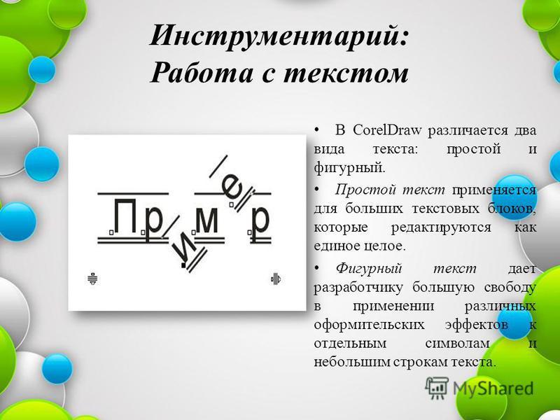 Инструментарий: Работа с текстом В CorelDraw различается два вида текста: простой и фигурный. Простой текст применяется для больших текстовых блоков, которые редактируются как единое целое. Фигурный текст дает разработчику большую свободу в применени