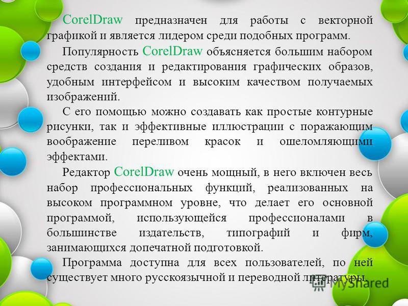 CorelDraw предназначен для работы с векторной графикой и является лидером среди подобных программ. Популярность CorelDraw объясняется большим набором средств создания и редактирования графических образов, удобным интерфейсом и высоким качеством получ