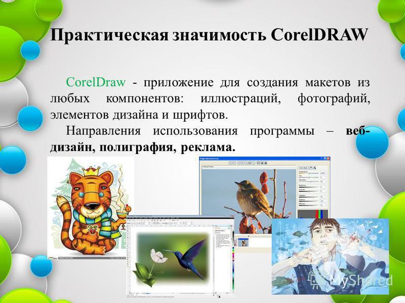 CorelDraw - приложение для создания макетов из любых компонентов: иллюстраций, фотографий, элементов дизайна и шрифтов. Направления использования программы – веб- дизайн, полиграфия, реклама. Практическая значимость CorelDRAW