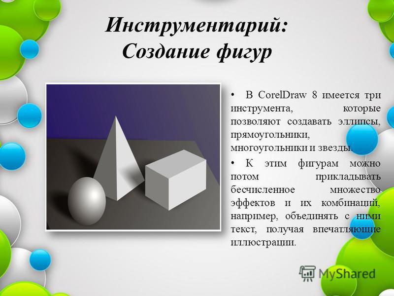 Инструментарий: Создание фигур В CorelDraw 8 имеется три инструмента, которые позволяют создавать эллипсы, прямоугольники, многоугольники и звезды. К этим фигурам можно потом прикладывать бесчисленное множество эффектов и их комбинаций, например, объ