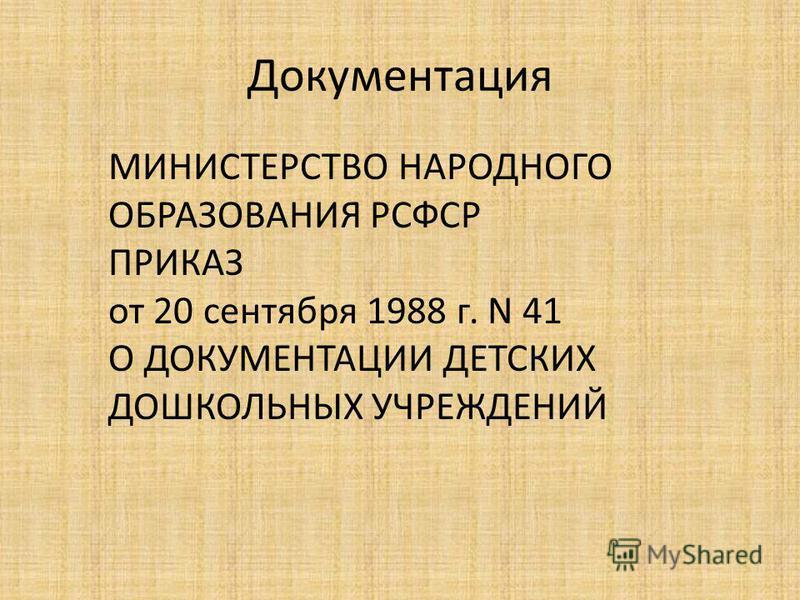 Документация МИНИСТЕРСТВО НАРОДНОГО ОБРАЗОВАНИЯ РСФСР ПРИКАЗ от 20 сентября 1988 г. N 41 О ДОКУМЕНТАЦИИ ДЕТСКИХ ДОШКОЛЬНЫХ УЧРЕЖДЕНИЙ