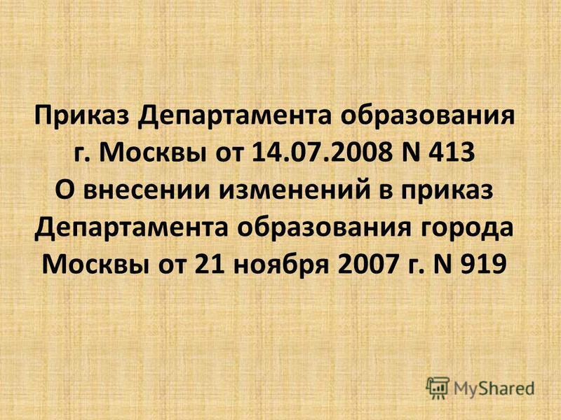 Приказ Департамента образования г. Москвы от 14.07.2008 N 413 О внесении изменений в приказ Департамента образования города Москвы от 21 ноября 2007 г. N 919