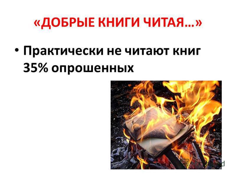 «ДОБРЫЕ КНИГИ ЧИТАЯ…» Практически не читают книг 35% опрошенных