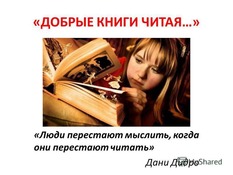 «ДОБРЫЕ КНИГИ ЧИТАЯ…» «Люди перестают мыслить, когда они перестают читать» Дани Дидро