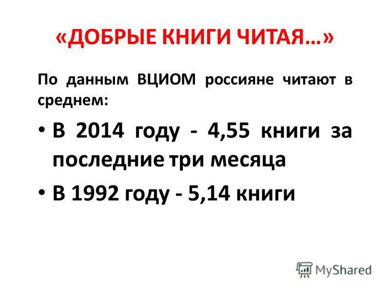 «ДОБРЫЕ КНИГИ ЧИТАЯ…» По данным ВЦИОМ россияне читают в среднем: В 2014 году - 4,55 книги за последние три месяца В 1992 году - 5,14 книги