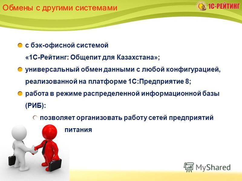 Обмены с другими системами с бэк-офисной системой «1С-Рейтинг: Общепит для Казахстана»; универсальный обмен данными с любой конфигурацией, реализованной на платформе 1С:Предприятие 8; работа в режиме распределенной информационной базы (РИБ): позволяе