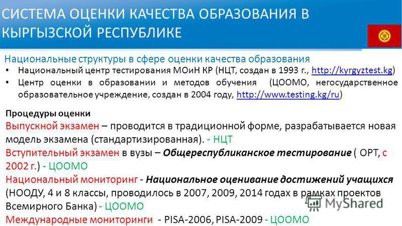 СИСТЕМА ОЦЕНКИ КАЧЕСТВА ОБРАЗОВАНИЯ В КЫРГЫЗСКОЙ РЕСПУБЛИКЕ Национальный центр тестирования МОиН КР (НЦТ, создан в 1993 г., http://kyrgyztest.kg)http://kyrgyztest.kg Центр оценки в образовании и методов обучения (ЦООМО, негосударственное образователь