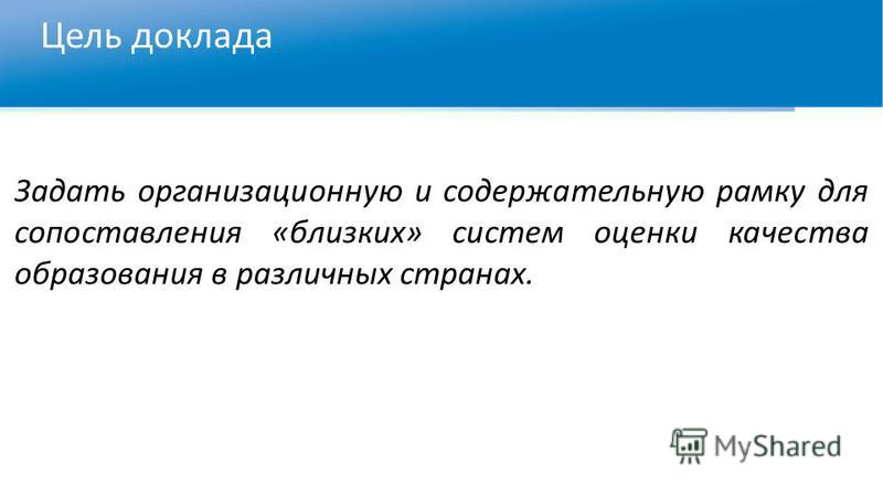 Цель доклада Задать организационную и содержательную рамку для сопоставления «близких» систем оценки качества образования в различных странах.