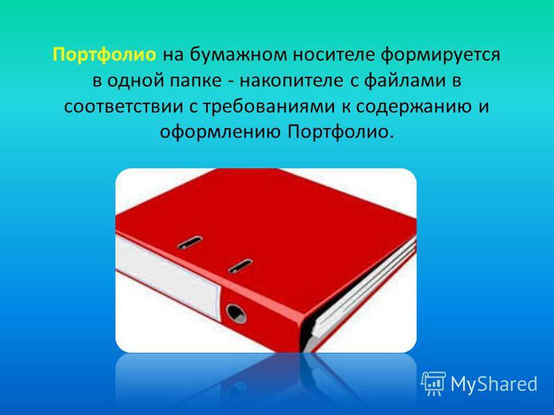 Портфолио на бумажном носителе формируется в одной папке - накопителе с файлами в соответствии с требованиями к содержанию и оформлению Портфолио.