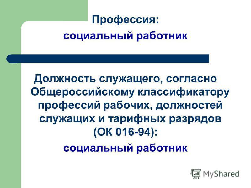 Профессия: социальный работник Должность служащего, согласно Общероссийскому классификатору профессий рабочих, должностей служащих и тарифных разрядов (ОК 016-94): социальный работник