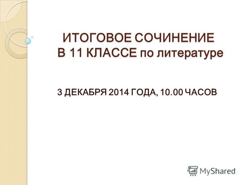 ИТОГОВОЕ СОЧИНЕНИЕ В 11 КЛАССЕ по литературе 3 ДЕКАБРЯ 2014 ГОДА, 10.00 ЧАСОВ