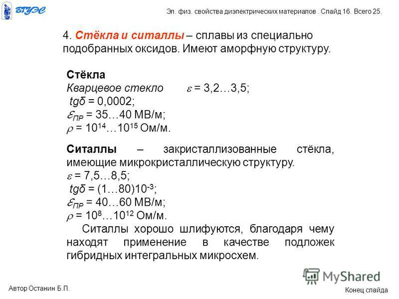 4. Стёкла и ситаллы – сплавы из специально подобранных оксидов. Имеют аморфную структуру. Стёкла Кварцевое стекло = 3,2…3,5; tgδ = 0,0002; ПР = 35…40 МВ/м; = 10 14 …10 15 Ом/м. Ситаллы – закристаллизованные стёкла, имеющие микрокристаллическую структ