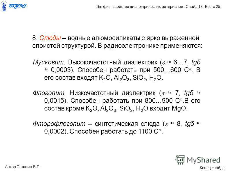 8. Слюды – водные алюмосиликаты с ярко выраженной слоистой структурой. В радиоэлектронике применяются: Мусковит. Высокочастотный диэлектрик ( 6…7, tgδ 0,0003). Способен работать при 500…600 С. В его состав входят K 2 O, Al 2 O 3, SiO 2, H 2 О. Флогоп