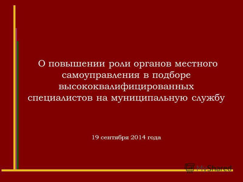 О повышении роли органов местного самоуправления в подборе высококвалифицированных специалистов на муниципальную службу 19 сентября 2014 года