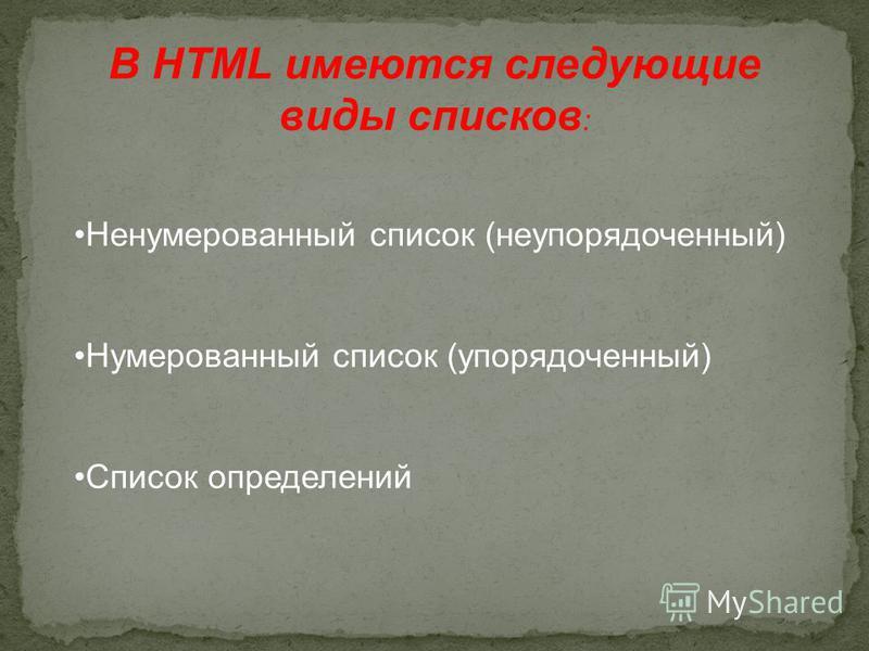 В HTML имеются следующие виды списков : Ненумерованный список (неупорядоченный) Нумерованный список (упорядоченный) Список определений