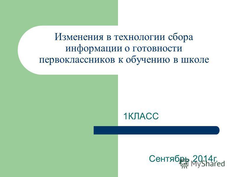 Изменения в технологии сбора информации о готовности первоклассников к обучению в школе 1КЛАСС Сентябрь 2014 г.