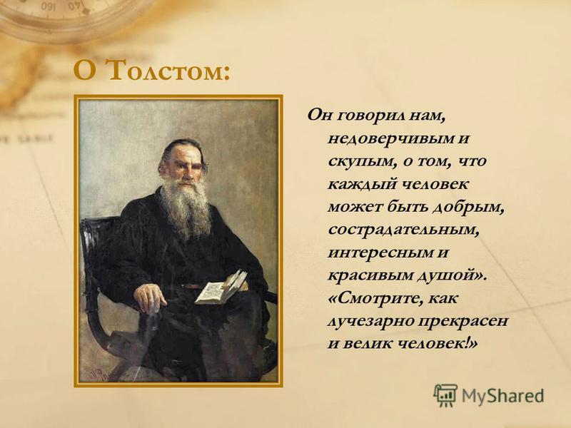О Толстом: Он говорил нам, недоверчивым и скупым, о том, что каждый человек может быть добрым, сострадательным, интересным и красивым душой». «Смотрите, как лучезарно прекрасен и велик человек!»