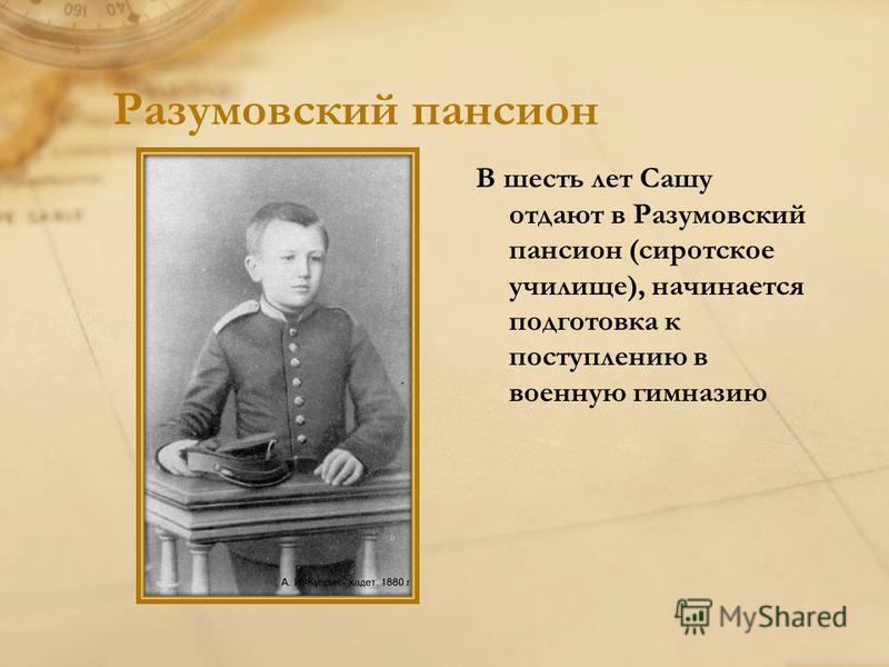 Разумовский пансион В шесть лет Сашу отдают в Разумовский пансион (сиротское училище), начинается подготовка к поступлению в военную гимназию