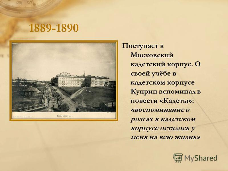 1889-1890 Поступает в Московский кадетский корпус. О своей учёбе в кадетском корпусе Куприн вспоминал в повести «Кадеты»: «воспоминание о розгах в кадетском корпусе осталось у меня на всю жизнь»