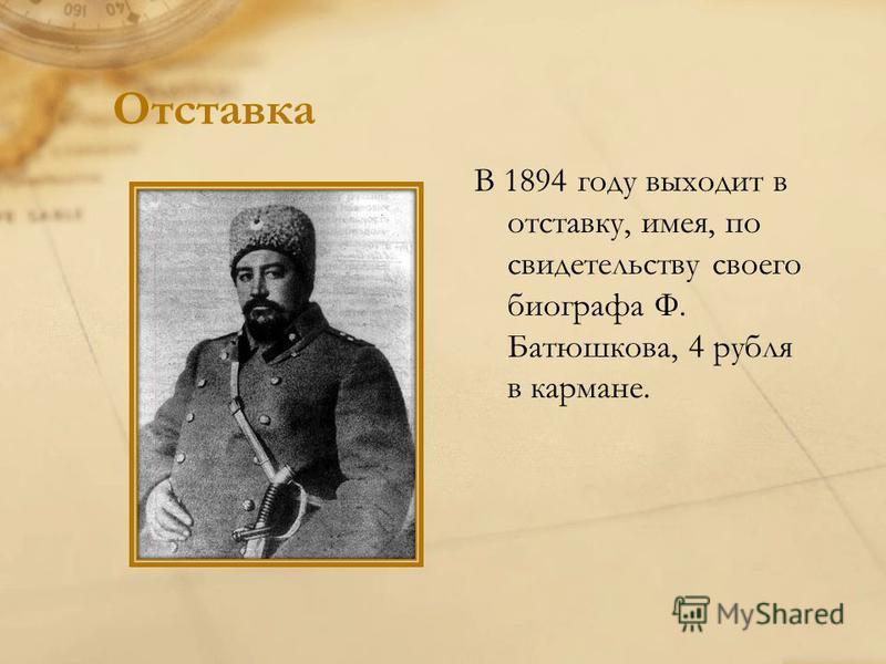 Отставка В 1894 году выходит в отставку, имея, по свидетельству своего биографа Ф. Батюшкова, 4 рубля в кармане.