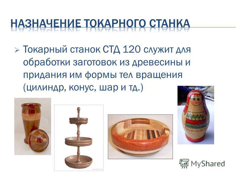 Токарный станок СТД 120 служит для обработки заготовок из древесины и придания им формы тел вращения (цилиндр, конус, шар и тд.)