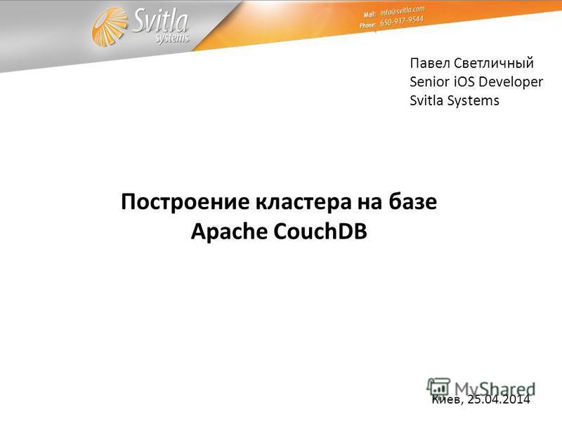 Павел Светличный Senior iOS Developer Svitla Systems Киев, 25.04.2014 Построение кластера на базе Apache CouchDB