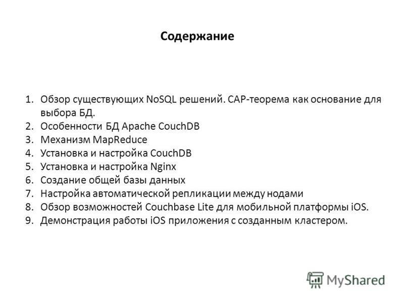 Содержание 1. Обзор существующих NoSQL решений. CAP-теорема как основание для выбора БД. 2. Особенности БД Apache CouchDB 3. Механизм MapReduce 4. Установка и настройка CouchDB 5. Установка и настройка Nginx 6. Создание общей базы данных 7. Настройка