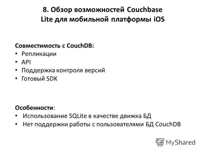 8. Обзор возможностей Couchbase Lite для мобильной платформы iOS Совместимость с CouchDB: Репликации API Поддержка контроля версий Готовый SDK Особенности: Использование SQLite в качестве движка БД Нет поддержки работы с пользователями БД CouchDB