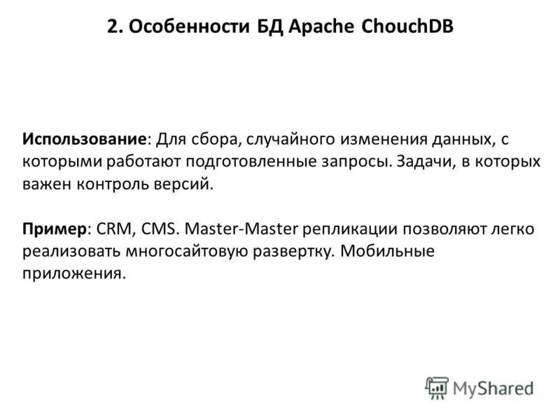 2. Особенности БД Apache ChouchDB Использование: Для сбора, случайного изменения данных, с которыми работают подготовленные запросы. Задачи, в которых важен контроль версий. Пример: CRM, CMS. Master-Master репликации позволяют легко реализовать много